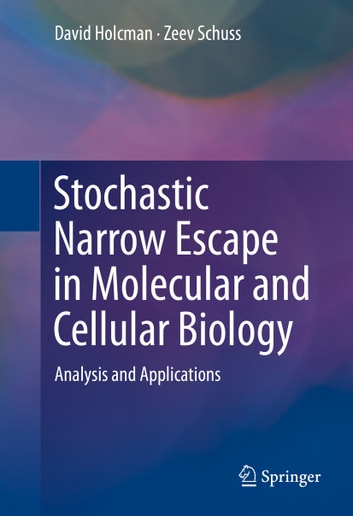 Stochastic Narrow Escape in Molecular and Cellular Biology - Analysis and Applications ebook by David Holcman,Zeev Schuss