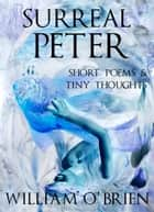 Surreal Peter: Short Poems & Tiny Thoughts - Peter: A Darkened Fairytale ebook by William O'Brien