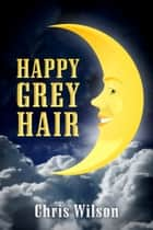 Happy Grey Hair ebook by Chris Wilson