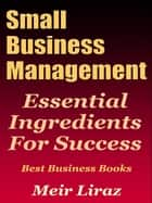 Small Business Management: Essential Ingredients for Success (Best Business Books) - Small Business Management ebook by Meir Liraz