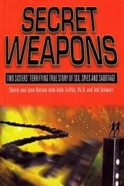 Secret Weapons - Two Sisters' Terrifying True Story of Sex, Spies and Sabotage ebook by Cheryl Hersha,Lynn Hersha,Dale Griffis,Ted Schwarz
