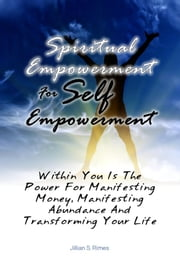Spiritual Empowerment For Self Empowerment - Within You Is The Power For Manifesting Money, Manifesting Abundance And Transforming Your Life ebook by Jillian S. Rimes