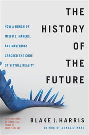 The History of the Future - How a Bunch of Misfits, Makers, and Mavericks Cracked the Code of Virtual Reality ebook by Blake J. Harris