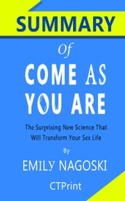 Summary of Come as You Are: The Surprising New Science that Will Transform Your Sex Life by Emily Nagoski ebook by CTPrint