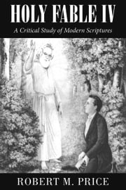 Holy Fable Volume IV - A Critical Study of Modern Scriptures ebook by Robert M. Price