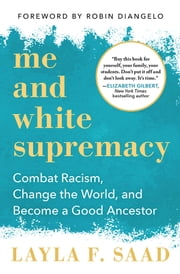 Me and White Supremacy - Combat Racism, Change the World, and Become a Good Ancestor ebook by Layla Saad, Robin DiAngelo