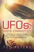UFOs: God's Chariots? - Spirituality, Ancient Aliens, and Religious Yearnings in the Age of Extraterrestrials ebook by Ted Peters