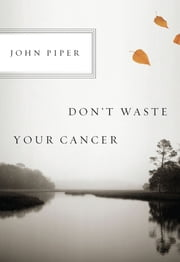 Don't Waste Your Cancer ebook by John Piper