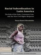 Racial Subordination in Latin America - The Role of the State, Customary Law, and the New Civil Rights Response ebook by Tanya Katerí Hernández