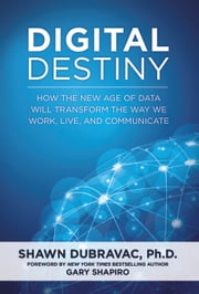 Digital Destiny - How the New Age of Data Will Transform the Way We Work, Live, and Communicate ebook by Shawn DuBravac,Gary Shapiro
