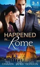 It Happened In Rome: The Forced Bride / The Italian's Rags-to-Riches Wife / The Italian's Passionate Revenge (Mills & Boon M&B) ebook by Sara Craven, Julia James, Lucy Gordon