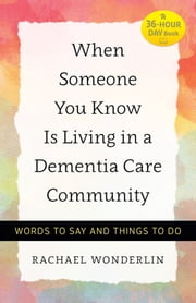 When Someone You Know Is Living in a Dementia Care Community - Words to Say and Things to Do ebook by Rachael Wonderlin