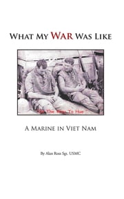 What My War Was Like - A Marine in Viet Nam ebook by Alan Ross Sgt. USMC