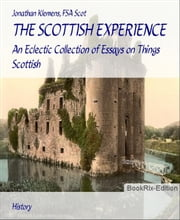 THE SCOTTISH EXPERIENCE: An Eclectic Collection of Essays on Things Scottish ebook by Jonathan Klemens, FSA Scot
