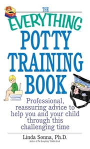 The Everything Potty Training Book: Professional, Reassuring Advice to Help You and Your Child Through This Challenging Time - Professional, Reassuring Advice to Help You and Your Child Through This Challenging Time ebook by Linda Sonna
