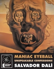 Maniac Eyeball - The Unspeakable Confessions Of Salvador Dali ebook by Salvador Dali,Andre Parinaud