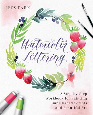 Watercolor Lettering - A Step-by-Step Workbook for Painting Embellished Scripts and Beautiful Art ebook by Jess Park