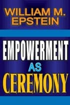 Empowerment as Ceremony ebook by William M. Epstein