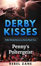 Penny's Poltergeist - Derby Kisses Roller Derby Romance Series, #2 ebook by Rebel Zane