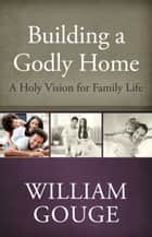 Building a Godly Home, Volume 1 - A Holy Vision for Family Life ebook by William Gouge