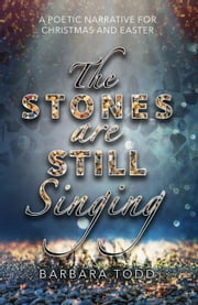 The Stones Are Still Singing: A poetic narrative for Christmas and Easter ebook by Barbara Todd