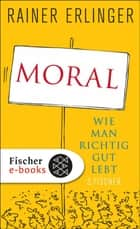 Moral - Wie man richtig gut lebt ebook by Rainer Erlinger