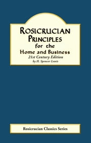 Rosicrucian Principles for the Home and Business - 21st Century Edition ebook by H. Spencer Lewis