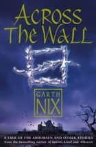 Across The Wall: A Tale of the Abhorsen and Other Stories ebook by Garth Nix
