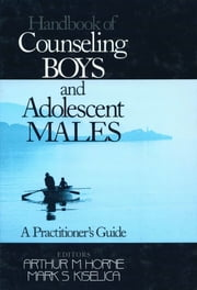 Handbook of Counseling Boys and Adolescent Males - A Practitioner's Guide ebook by Dr. Arthur (Andy) M. Horne,Dr. Mark S. Kiselica