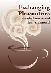 Exchanging Pleasantries - screenplay format included ebook by ferf ziamond