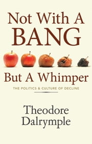 Not With A Bang But A Whimper - The Politics and Culture of Decline ebook by Theodore Dalrymple