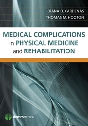 Medical Complications in Physical Medicine and Rehabilitation ebook by Diana Cardenas, MD, MHA,Thomas Hooton, MD