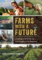 Farms with a Future - Creating and Growing a Sustainable Farm Business ebook by Rebecca Thistlethwaite, Richard Wiswall