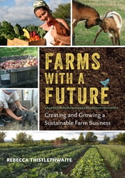 Farms with a Future - Creating and Growing a Sustainable Farm Business ebook by Rebecca Thistlethwaite,Richard Wiswall