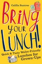 Bring Your Lunch - Quick and Tasty Wallet-Friendly Lunches for Grown-Ups ebook by Califia Suntree