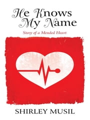 He Knows My Name: Story of a Mended Heart ebook by Musil, Shirley