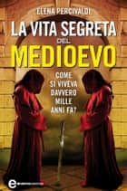 La vita segreta del Medioevo ebook by Elena Percivaldi