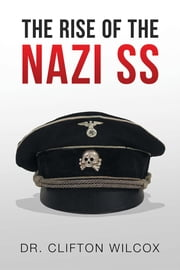 THE RISE OF THE NAZI SS ebook by Dr. Clifton Wilcox