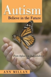 Autism Believe in the Future - From Infancy to Independence ebook by Ann Millan