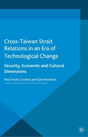 Cross-Taiwan Strait Relations in an Era of Technological Change - Security, Economic and Cultural Dimensions ebook by Paul Irwin Crookes, J. Knoerich