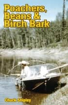 Poachers, Beans and Birch Bark ebook by Chuck Shipley