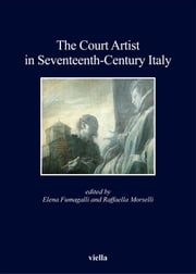 The Court Artist in Seventeenth-Century Italy ebook by Elena Fumagalli,Raffaella Morselli