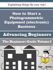 How to Start a Photogrammetric Equipment (electronic) Business (Beginners Guide) - How to Start a Photogrammetric Equipment (electronic) Business (Beginners Guide) ebook by Aurelia Pitre