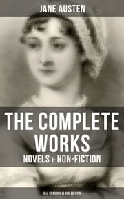 The Complete Works of Jane Austen: Novels & Non-Fiction (All 12 Books in One Edition) - Sense and Sensibility, Pride and Prejudice, Mansfield Park, Emma, Northanger Abby, Persuasion, The Watsons, Sanditon, Lady Susan, Love and Freindship, The History of England, Lesley Castle ebook by Jane Austen