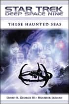 Star Trek: Deep Space Nine: These Haunted Seas ebook by David R. George III, Heather Jarman