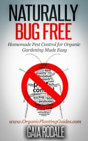 Naturally Bug Free: Homemade Pest Control for Organic Gardening Made Easy - Organic Gardening Beginners Planting Guides ebook by Gaia Rodale