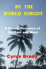 By the World Forgot - A Double Romance of the East and West ebook by Cyrus Townsend Brady