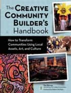 The Creative Community Builder's Handbook - How to Transform Communities Using Local Assets, Arts, and Culture ebook by Tom Borrup, Robert McNulty