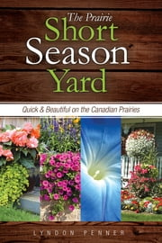 The Prairie Short Season Yard - Quick and Beautiful on the Canadian Prairies ebook by Lyndon Penner