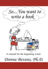 So . . . You want to write a book - A Manual for the Beginning Writer ebook by Donna Bevans, Ph.D.